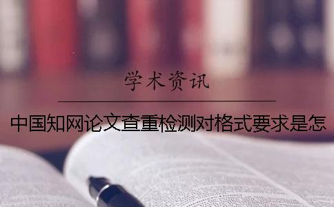 中国知网论文查重检测对格式要求是怎么回事?