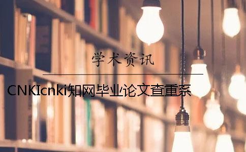 CNKIcnki知网毕业论文查重系统的长处是哪一个??