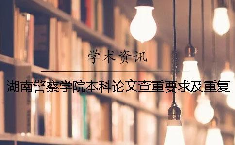 湖南警察学院本科论文查重要求及重复率