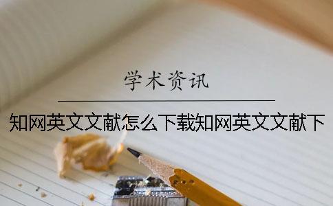 知网英文文献怎么下载知网英文文献下载有中文翻译版吗
