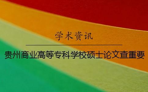 贵州商业高等专科学校硕士论文查重要求及重复率一